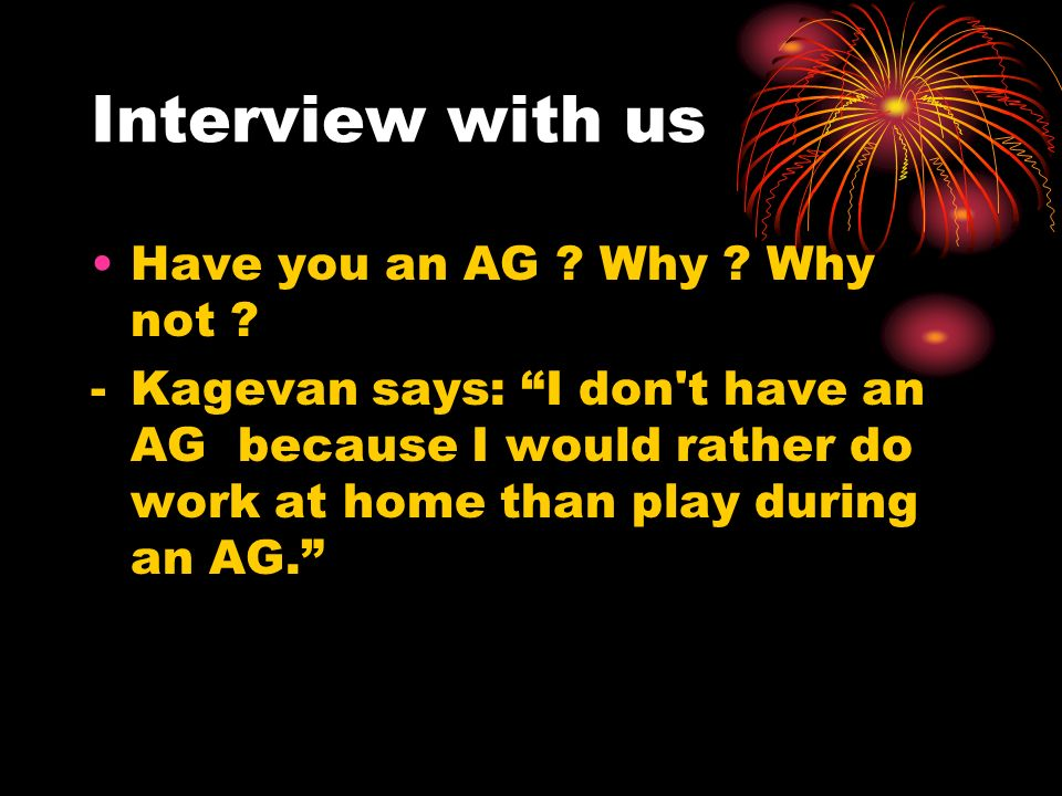 Interview with us Have you an AG Why Why not