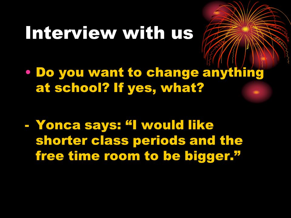 Interview with us Do you want to change anything at school If yes, what