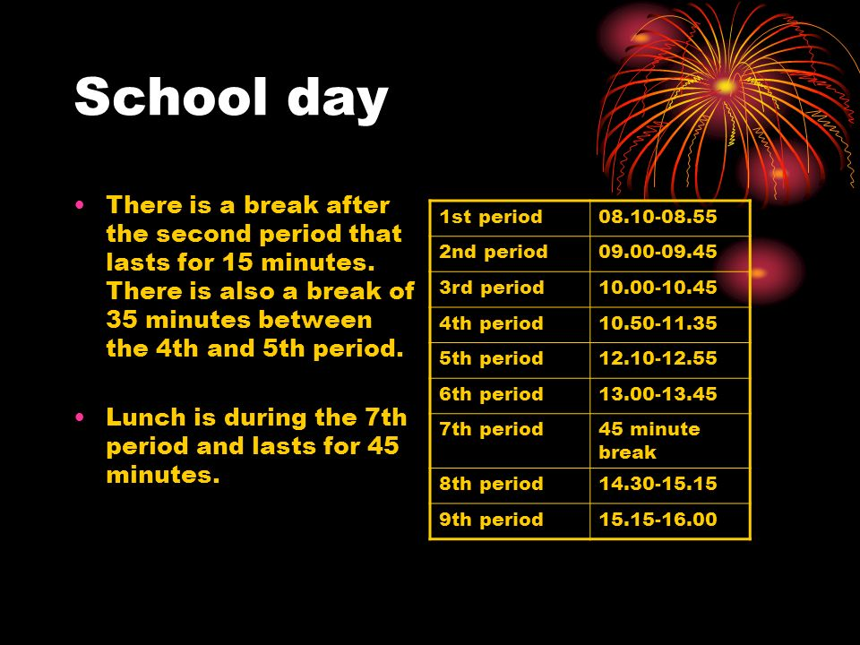 School day There is a break after the second period that lasts for 15 minutes. There is also a break of 35 minutes between the 4th and 5th period.