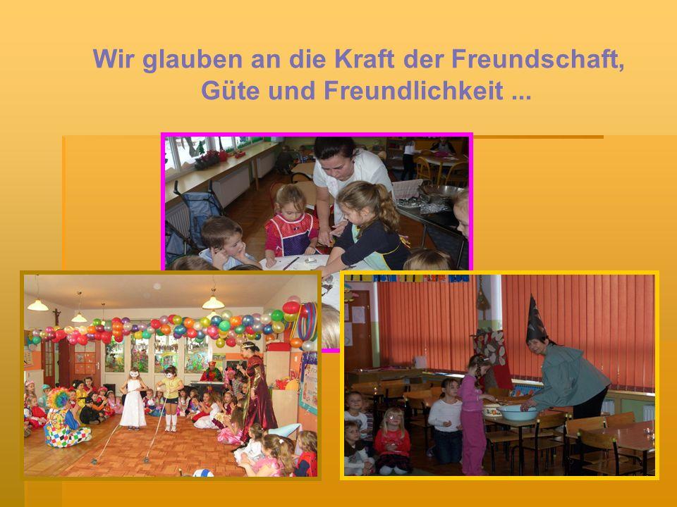 Wir glauben an die Kraft der Freundschaft, Güte und Freundlichkeit ...