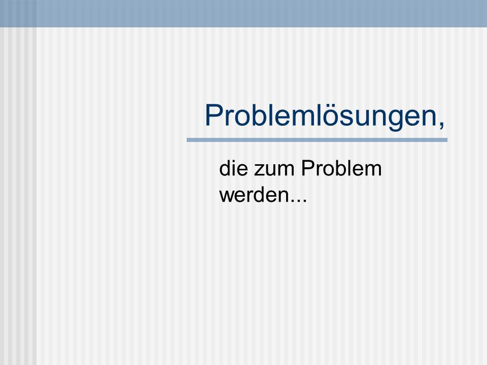 Problemlösungen, die zum Problem werden...