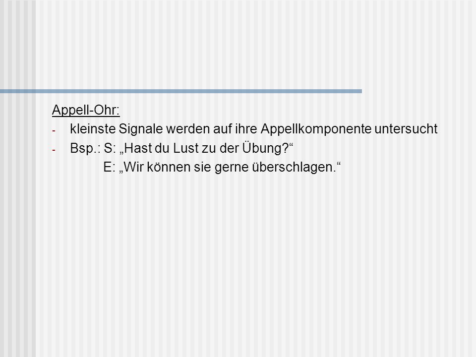 """Appell-Ohr: kleinste Signale werden auf ihre Appellkomponente untersucht. Bsp.: S: """"Hast du Lust zu der Übung"""