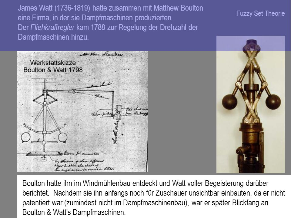 James Watt (1736-1819) hatte zusammen mit Matthew Boulton eine Firma, in der sie Dampfmaschinen produzierten. Der Fliehkraftregler kam 1788 zur Regelung der Drehzahl der Dampfmaschinen hinzu.