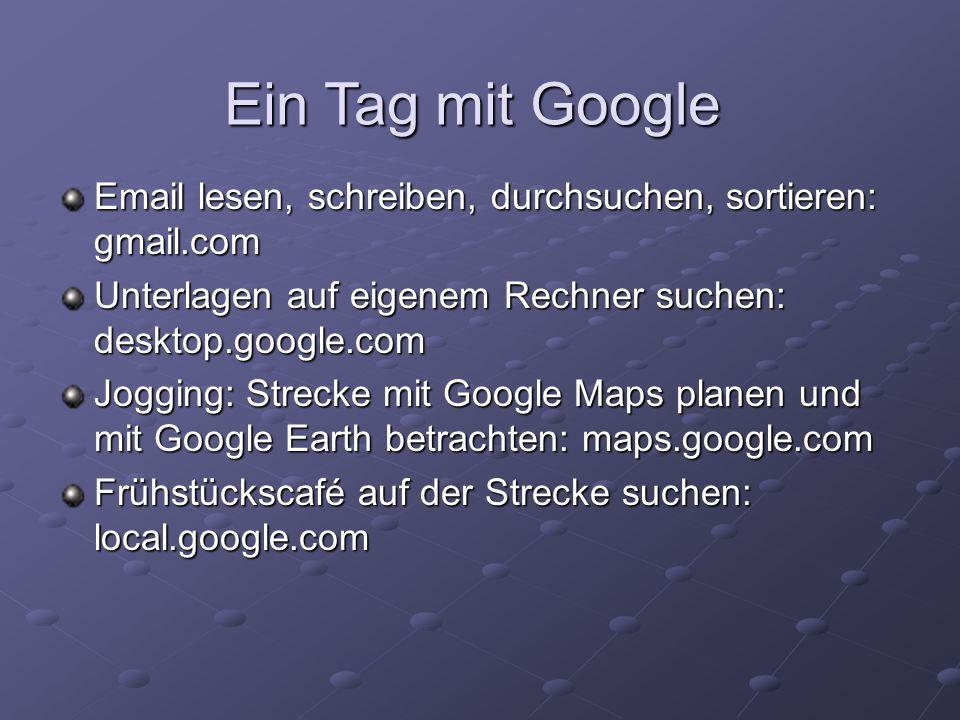 Ein Tag mit GoogleEmail lesen, schreiben, durchsuchen, sortieren: gmail.com. Unterlagen auf eigenem Rechner suchen: desktop.google.com.