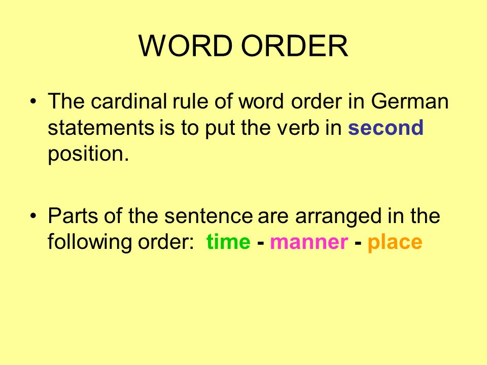WORD ORDER The cardinal rule of word order in German statements is to put the verb in second position.