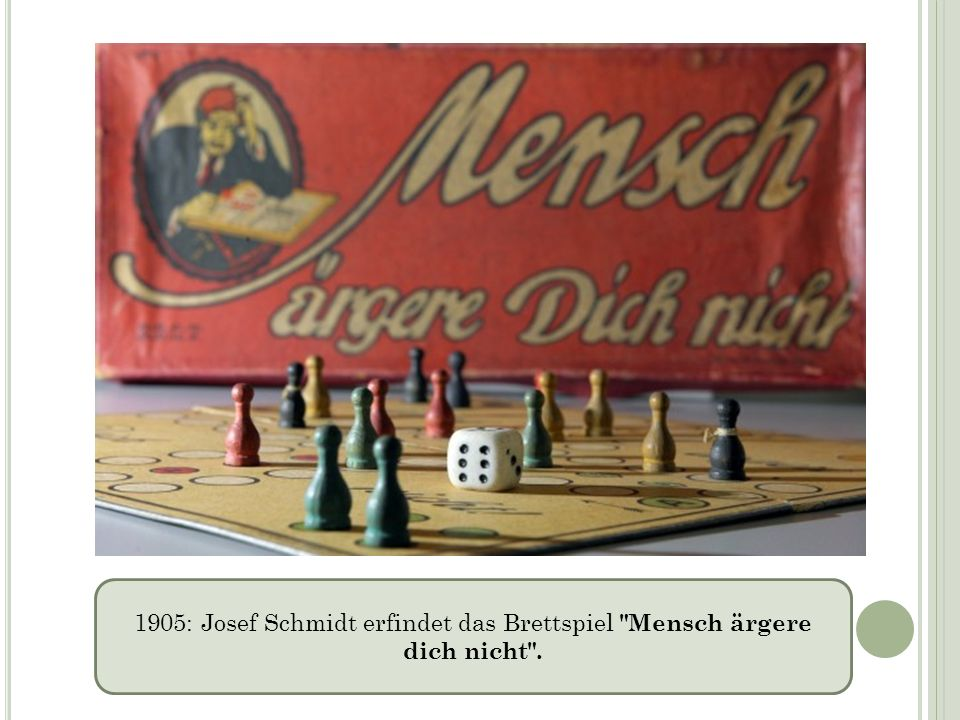 1905: Josef Schmidt erfindet das Brettspiel Mensch ärgere dich nicht .