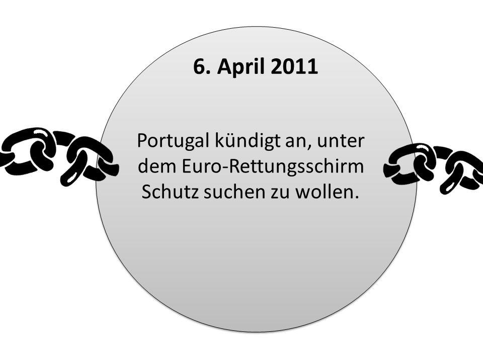 6. April 2011 Portugal kündigt an, unter dem Euro-Rettungsschirm Schutz suchen zu wollen.