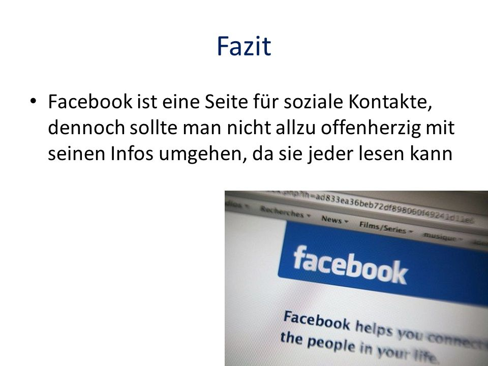 Fazit Facebook ist eine Seite für soziale Kontakte, dennoch sollte man nicht allzu offenherzig mit seinen Infos umgehen, da sie jeder lesen kann.