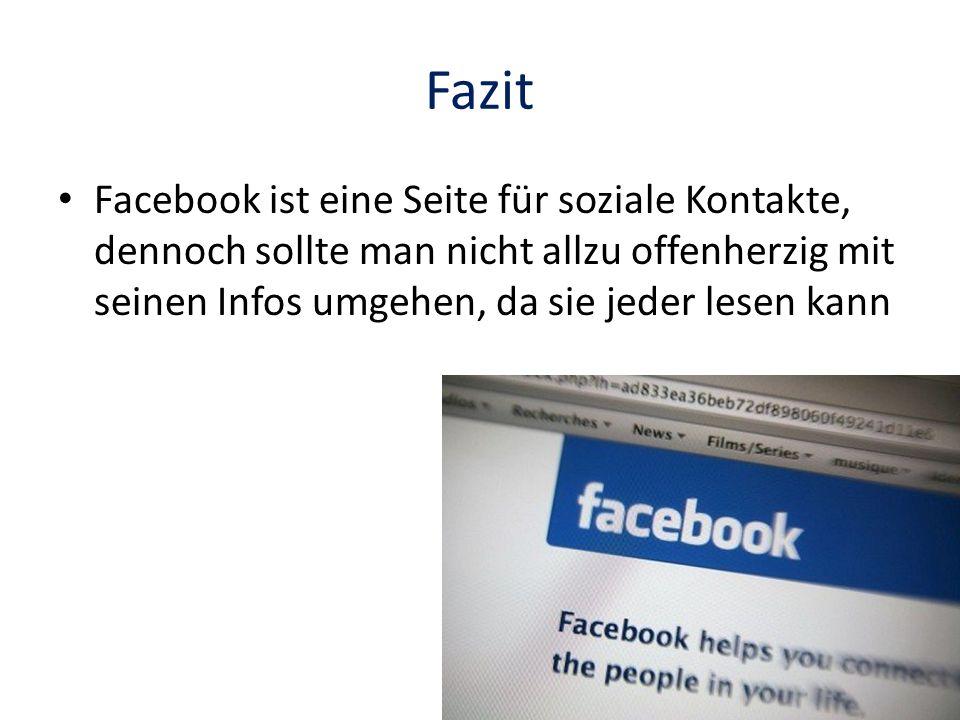 FazitFacebook ist eine Seite für soziale Kontakte, dennoch sollte man nicht allzu offenherzig mit seinen Infos umgehen, da sie jeder lesen kann.