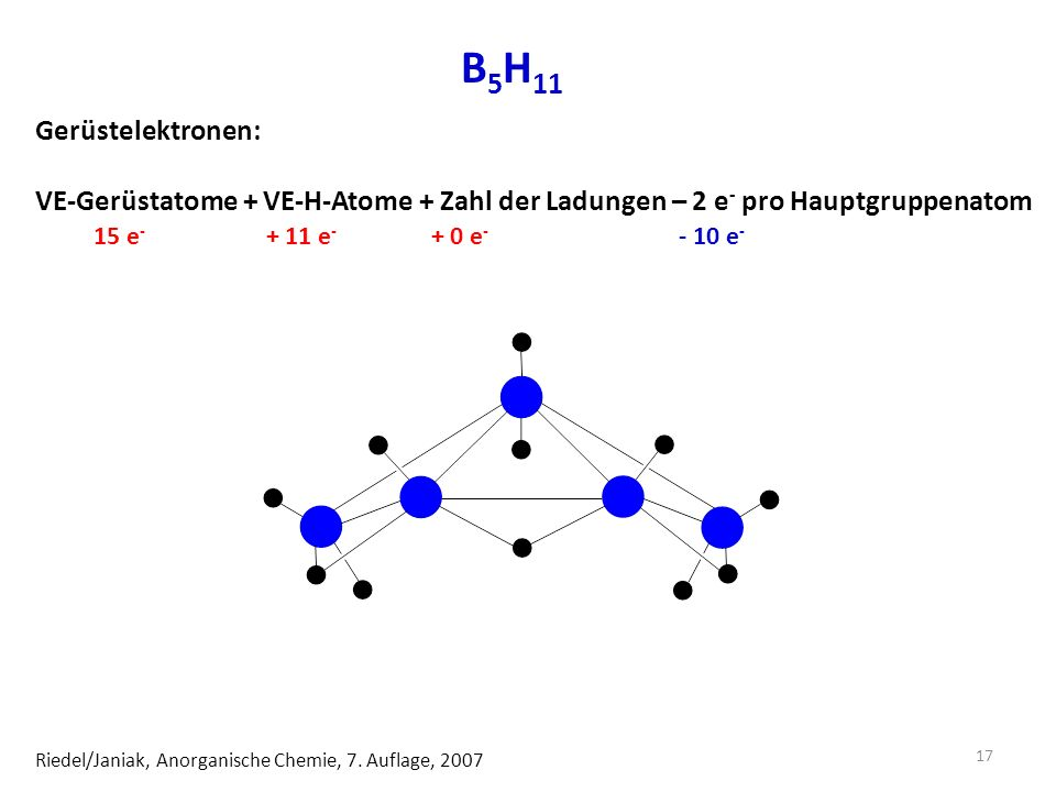 B5H11 Gerüstelektronen: VE-Gerüstatome + VE-H-Atome + Zahl der Ladungen – 2 e- pro Hauptgruppenatom.
