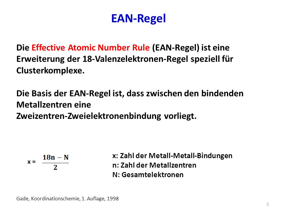 EAN-Regel Die Effective Atomic Number Rule (EAN-Regel) ist eine Erweiterung der 18-Valenzelektronen-Regel speziell für Clusterkomplexe.