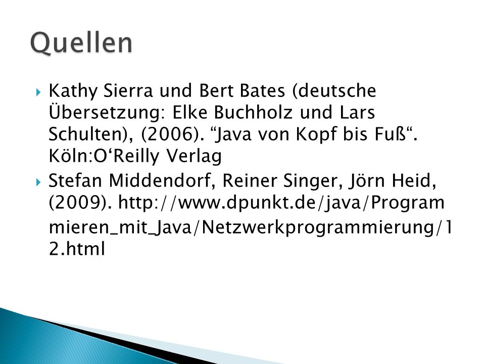 Quellen Kathy Sierra und Bert Bates (deutsche Übersetzung: Elke Buchholz und Lars Schulten), (2006). Java von Kopf bis Fuß . Köln:O'Reilly Verlag.