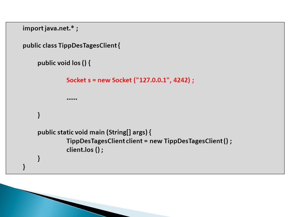 import java.net.* ; public class TippDesTagesClient { public void los () { Socket s = new Socket ( 127.0.0.1 , 4242) ;