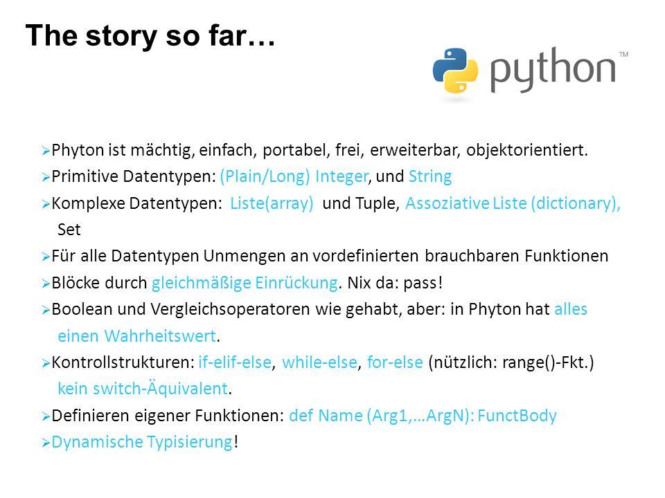 The story so far… Phyton ist mächtig, einfach, portabel, frei, erweiterbar, objektorientiert. Primitive Datentypen: (Plain/Long) Integer, und String.