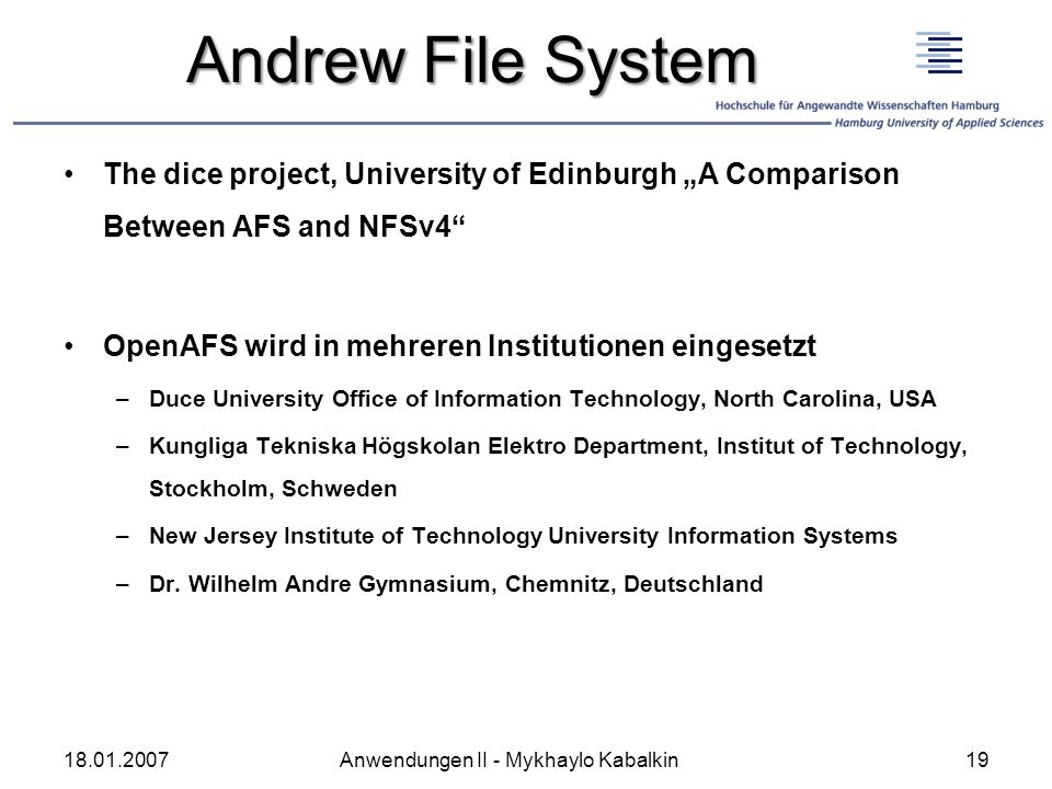 "Andrew File System The dice project, University of Edinburgh ""A Comparison Between AFS and NFSv4 OpenAFS wird in mehreren Institutionen eingesetzt."