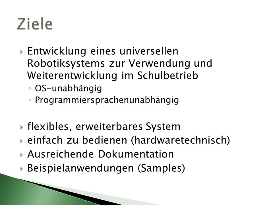 Ziele Entwicklung eines universellen Robotiksystems zur Verwendung und Weiterentwicklung im Schulbetrieb.