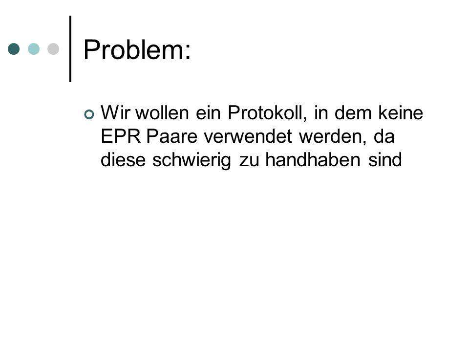 Problem: Wir wollen ein Protokoll, in dem keine EPR Paare verwendet werden, da diese schwierig zu handhaben sind.