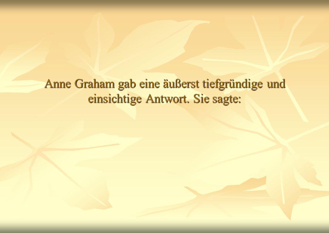 Anne Graham gab eine äußerst tiefgründige und einsichtige Antwort
