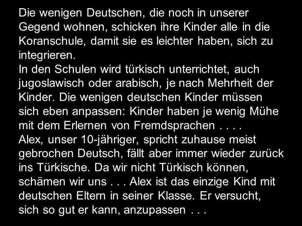 Die wenigen Deutschen, die noch in unserer Gegend wohnen, schicken ihre Kinder alle in die Koranschule, damit sie es leichter haben, sich zu integrieren.