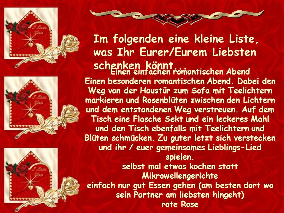 Im folgenden eine kleine Liste, was Ihr Eurer/Eurem Liebsten schenken könnt...