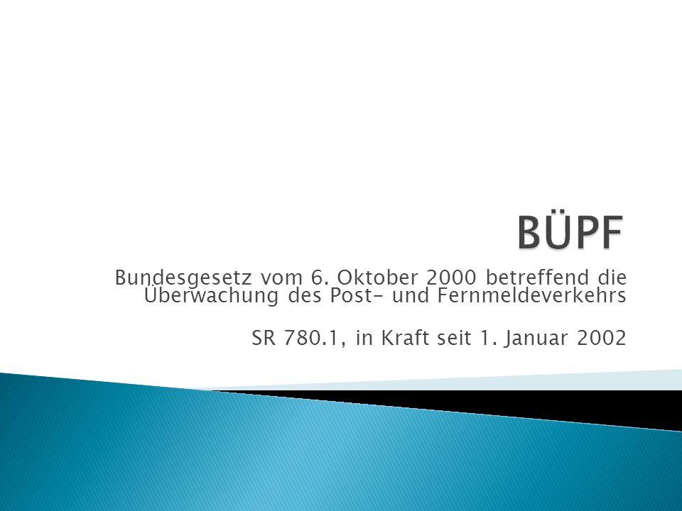 BÜPF Bundesgesetz vom 6. Oktober 2000 betreffend die Überwachung des Post- und Fernmeldeverkehrs.