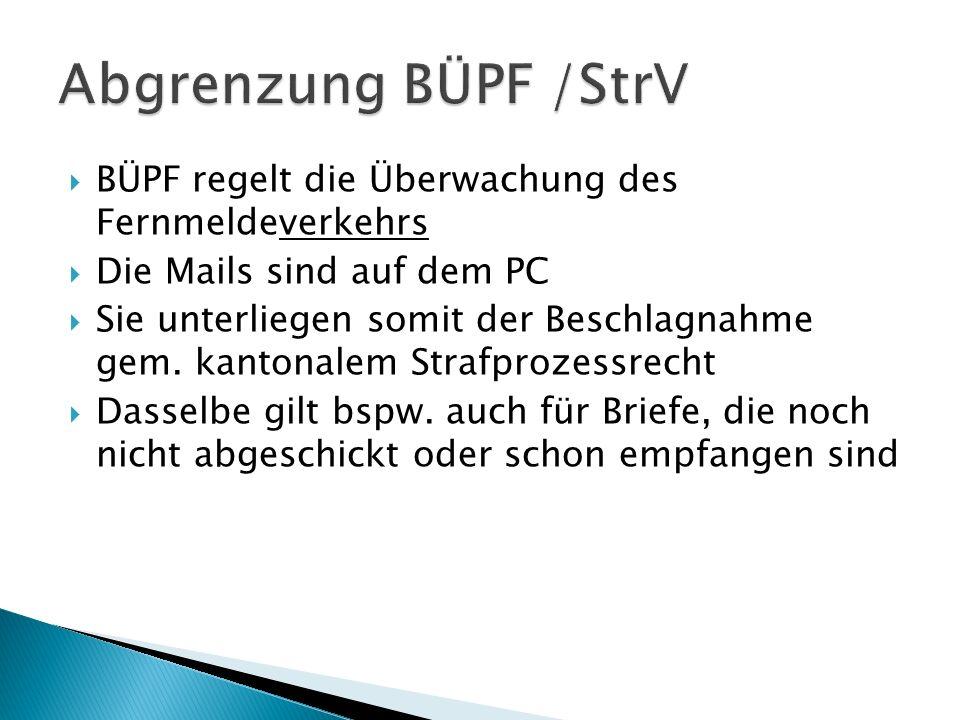 Abgrenzung BÜPF /StrV BÜPF regelt die Überwachung des Fernmeldeverkehrs. Die Mails sind auf dem PC.
