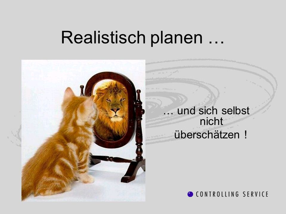Realistisch planen … … und sich selbst nicht überschätzen !