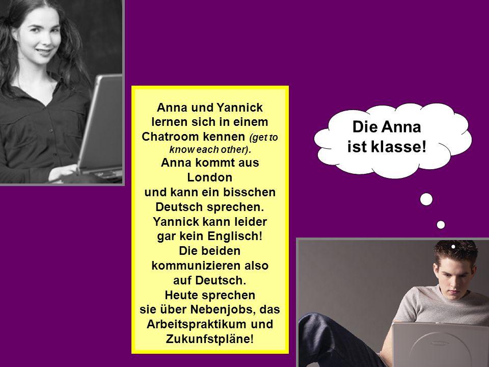 Anna und Yannick lernen sich in einem Chatroom kennen (get to know each other). Anna kommt aus London und kann ein bisschen Deutsch sprechen. Yannick kann leider gar kein Englisch! Die beiden kommunizieren also auf Deutsch. Heute sprechen sie über Nebenjobs, das Arbeitspraktikum und Zukunfstpläne!