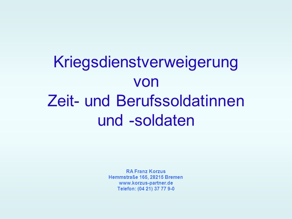 Kriegsdienstverweigerung von Zeit- und Berufssoldatinnen und -soldaten RA Franz Korzus Hemmstraße 165, 28215 Bremen www.korzus-partner.de Telefon: (04 21) 37 77 9-0