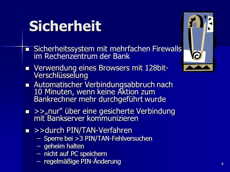 SicherheitSicherheitssystem mit mehrfachen Firewalls im Rechenzentrum der Bank. Verwendung eines Browsers mit 128bit-Verschlüsselung.