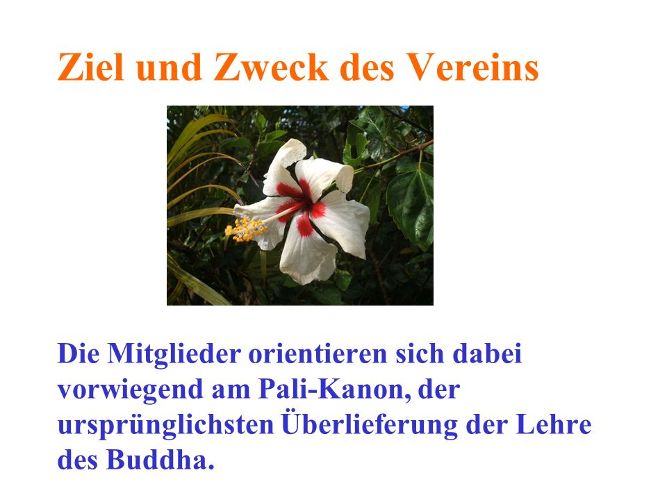 Ziel und Zweck des Vereins Die Mitglieder orientieren sich dabei vorwiegend am Pali-Kanon, der ursprünglichsten Überlieferung der Lehre des Buddha.