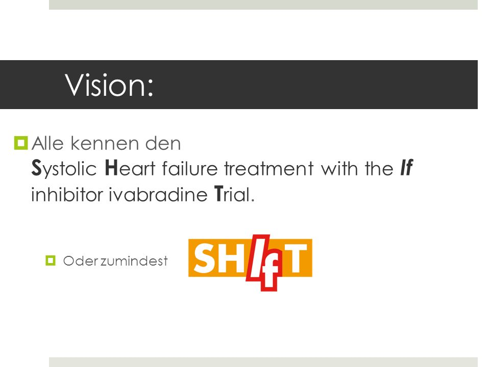 Vision:Alle kennen den Systolic Heart failure treatment with the If inhibitor ivabradine Trial.