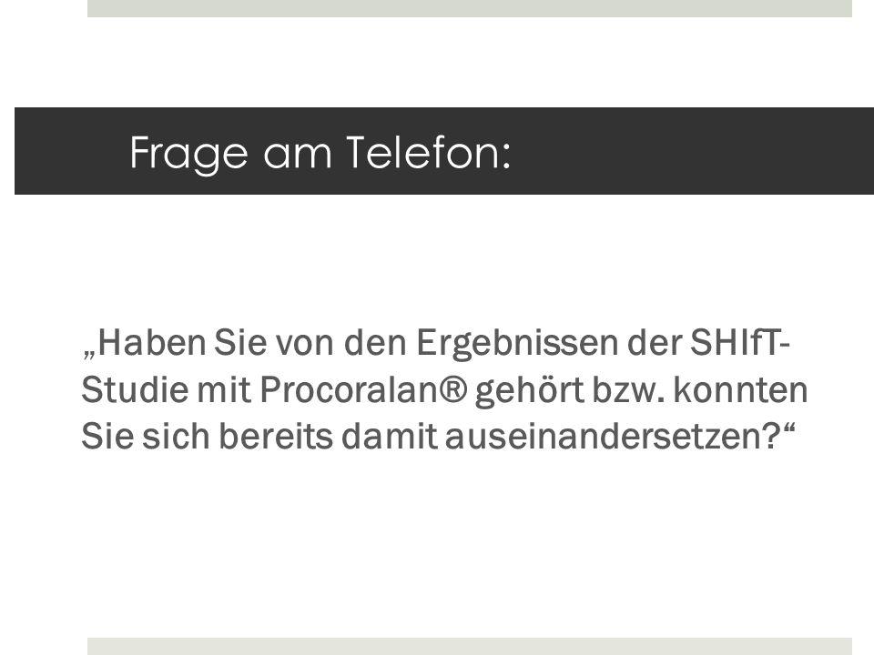 """Frage am Telefon: """"Haben Sie von den Ergebnissen der SHIfT- Studie mit Procoralan® gehört bzw."""