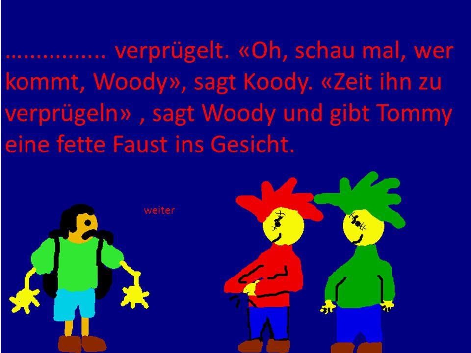 …. verprügelt. «Oh, schau mal, wer kommt, Woody», sagt Koody