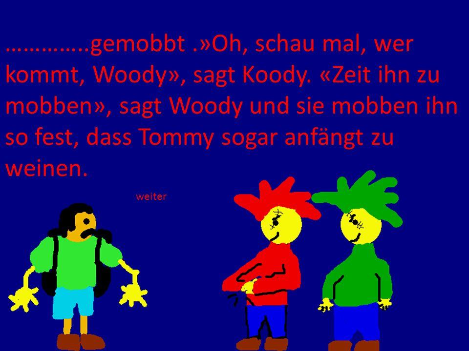 …………. gemobbt. »Oh, schau mal, wer kommt, Woody», sagt Koody