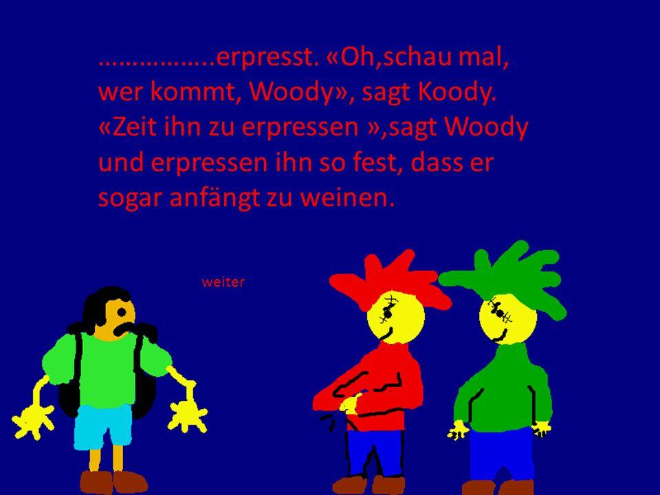……………. erpresst. «Oh,schau mal, wer kommt, Woody», sagt Koody