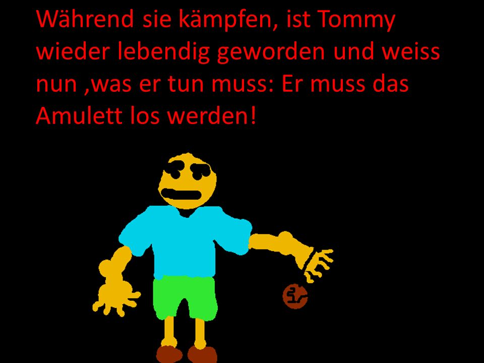 Während sie kämpfen, ist Tommy wieder lebendig geworden und weiss nun ,was er tun muss: Er muss das Amulett los werden!
