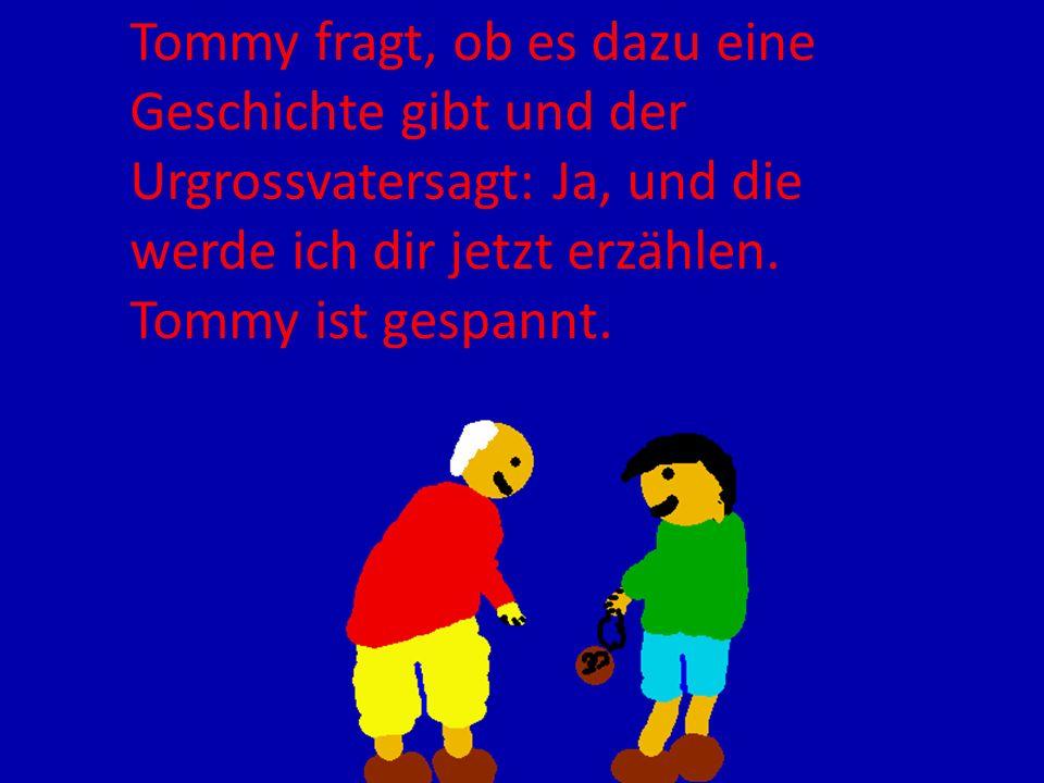 Tommy fragt, ob es dazu eine Geschichte gibt und der Urgrossvatersagt: Ja, und die werde ich dir jetzt erzählen.
