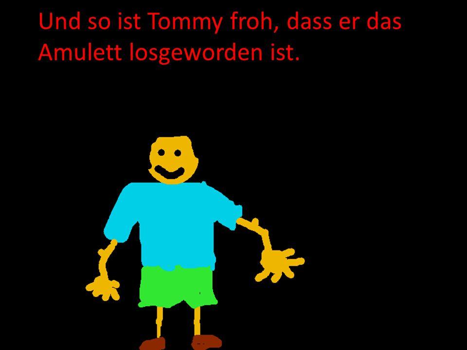 Und so ist Tommy froh, dass er das Amulett losgeworden ist.