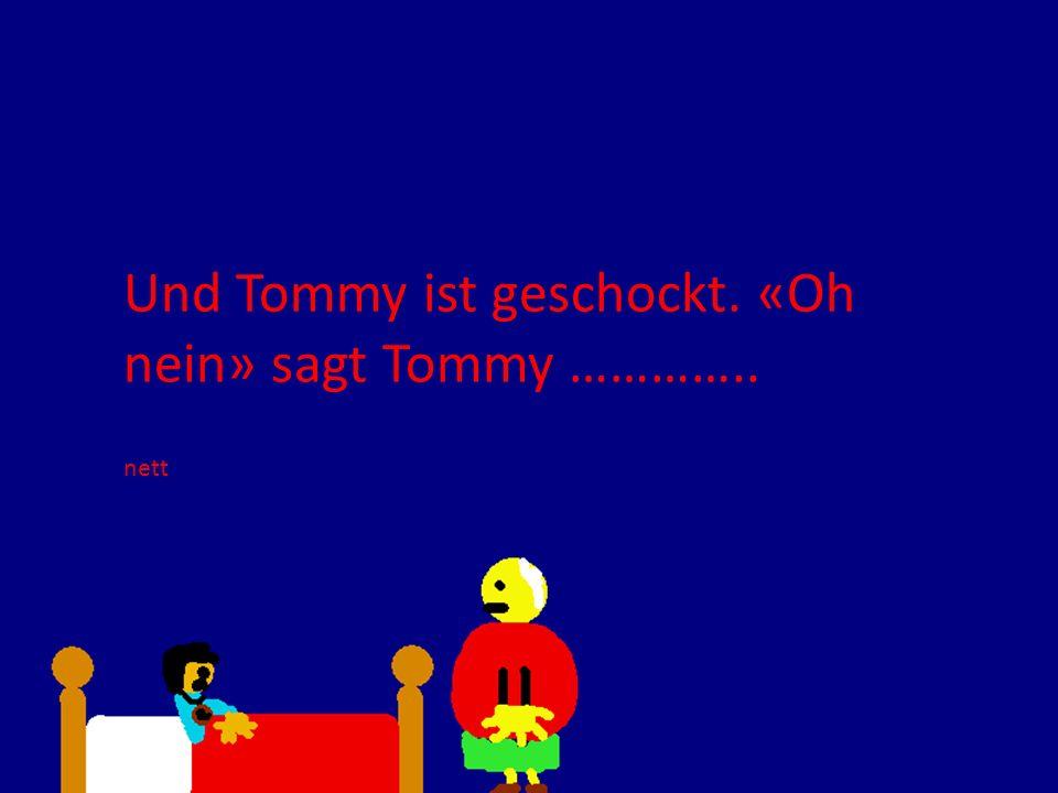 Und Tommy ist geschockt. «Oh nein» sagt Tommy …………..