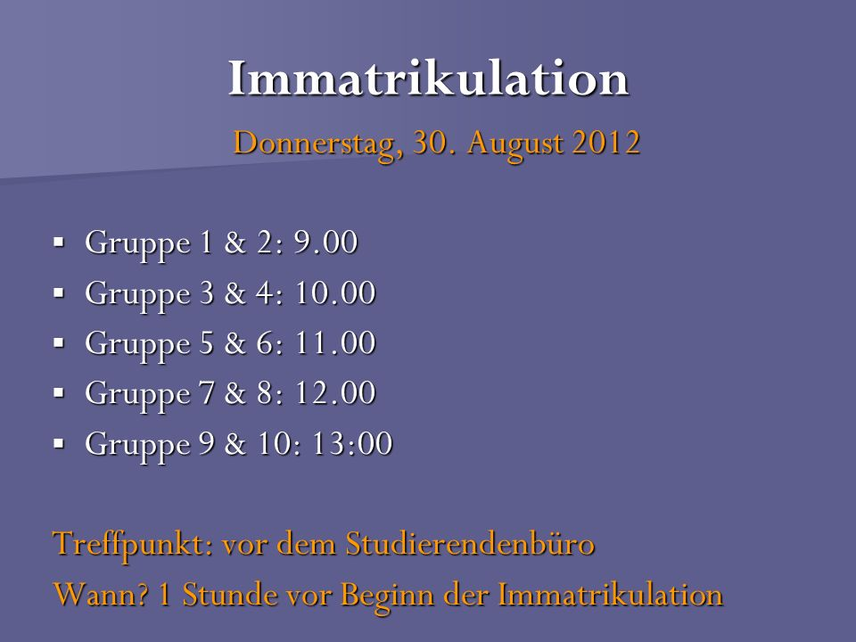 Immatrikulation Donnerstag, 30. August 2012 Gruppe 1 & 2: 9.00
