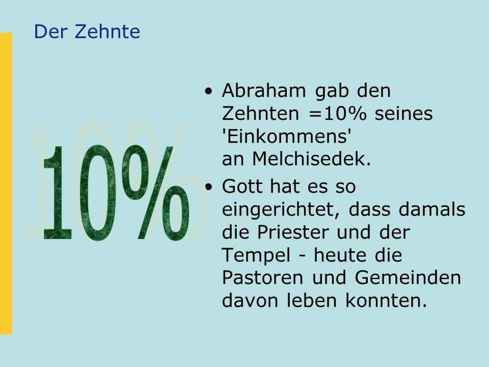 Der ZehnteAbraham gab den Zehnten =10% seines Einkommens an Melchisedek.