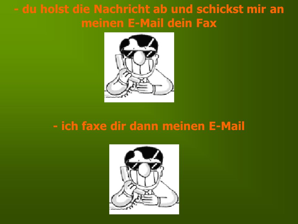 - du holst die Nachricht ab und schickst mir an meinen E-Mail dein Fax