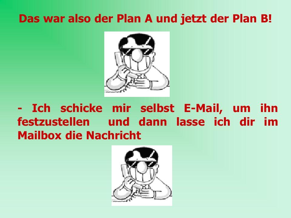 Das war also der Plan A und jetzt der Plan B!