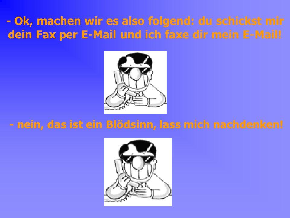 - Ok, machen wir es also folgend: du schickst mir dein Fax per E-Mail und ich faxe dir mein E-Mail!