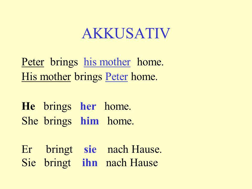 AKKUSATIV Peter brings his mother home. His mother brings Peter home.