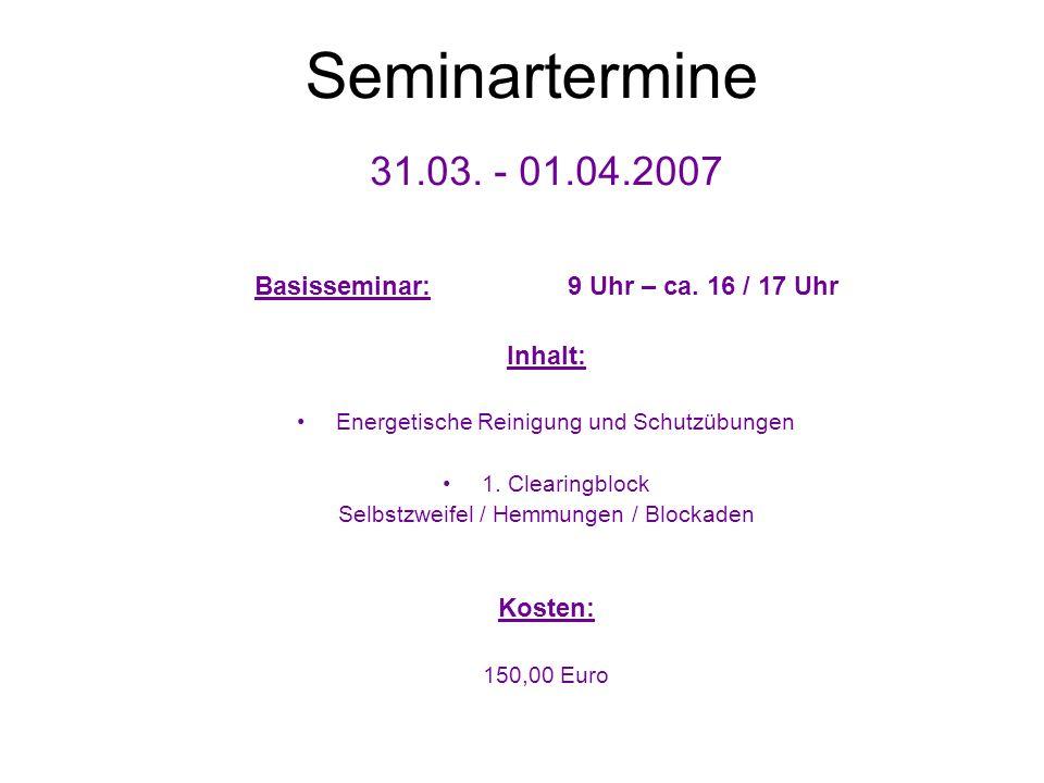 Seminartermine 31.03. - 01.04.2007. Basisseminar: 9 Uhr – ca. 16 / 17 Uhr. Inhalt: Energetische Reinigung und Schutzübungen.