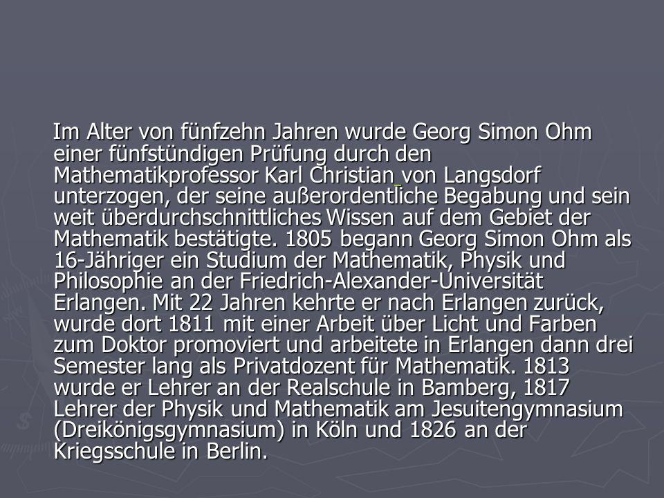 Im Alter von fünfzehn Jahren wurde Georg Simon Ohm einer fünfstündigen Prüfung durch den Mathematikprofessor Karl Christian von Langsdorf unterzogen, der seine außerordentliche Begabung und sein weit überdurchschnittliches Wissen auf dem Gebiet der Mathematik bestätigte.