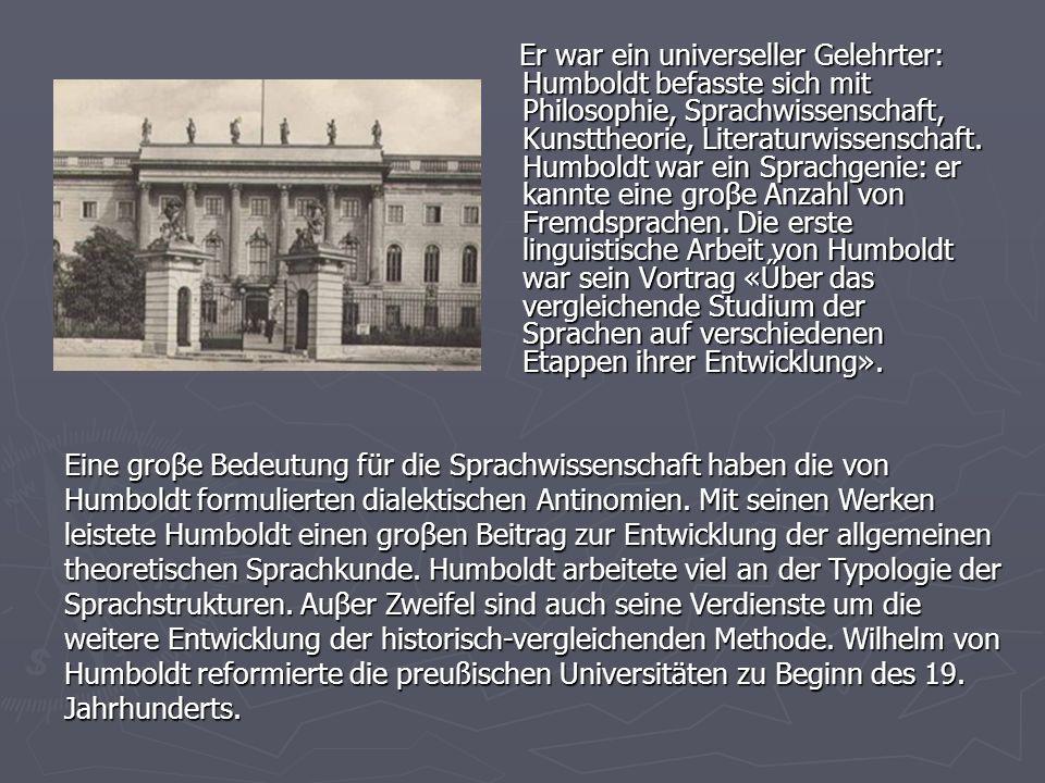 Er war ein universeller Gelehrter: Humboldt befasste sich mit Philosophie, Sprachwissenschaft, Kunsttheorie, Literaturwissenschaft. Humboldt war ein Sprachgenie: er kannte eine groβe Anzahl von Fremdsprachen. Die erste linguistische Arbeit von Humboldt war sein Vortrag «Űber das vergleichende Studium der Sprachen auf verschiedenen Etappen ihrer Entwicklung».