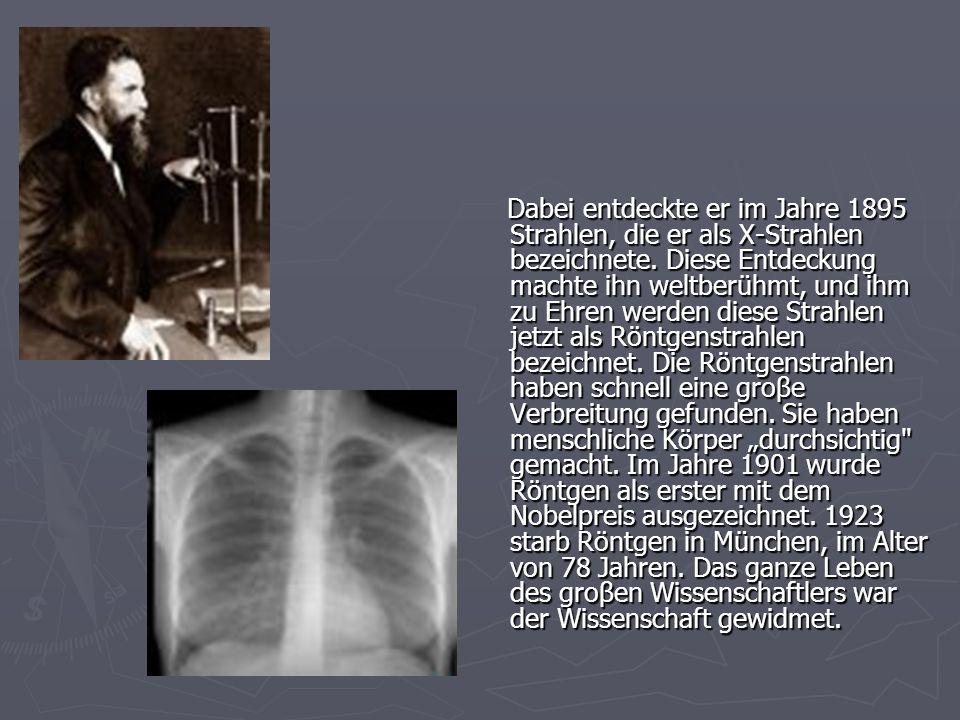 Dabei entdeckte er im Jahre 1895 Strahlen, die er als X-Strahlen bezeichnete.